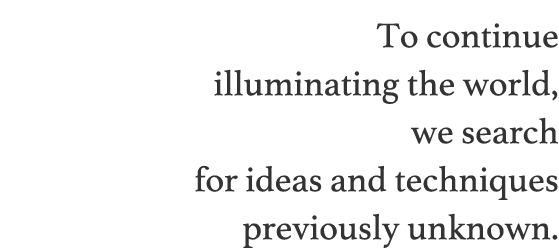 To continue illuminating the world, we search for ideas and techniques previously unknown.